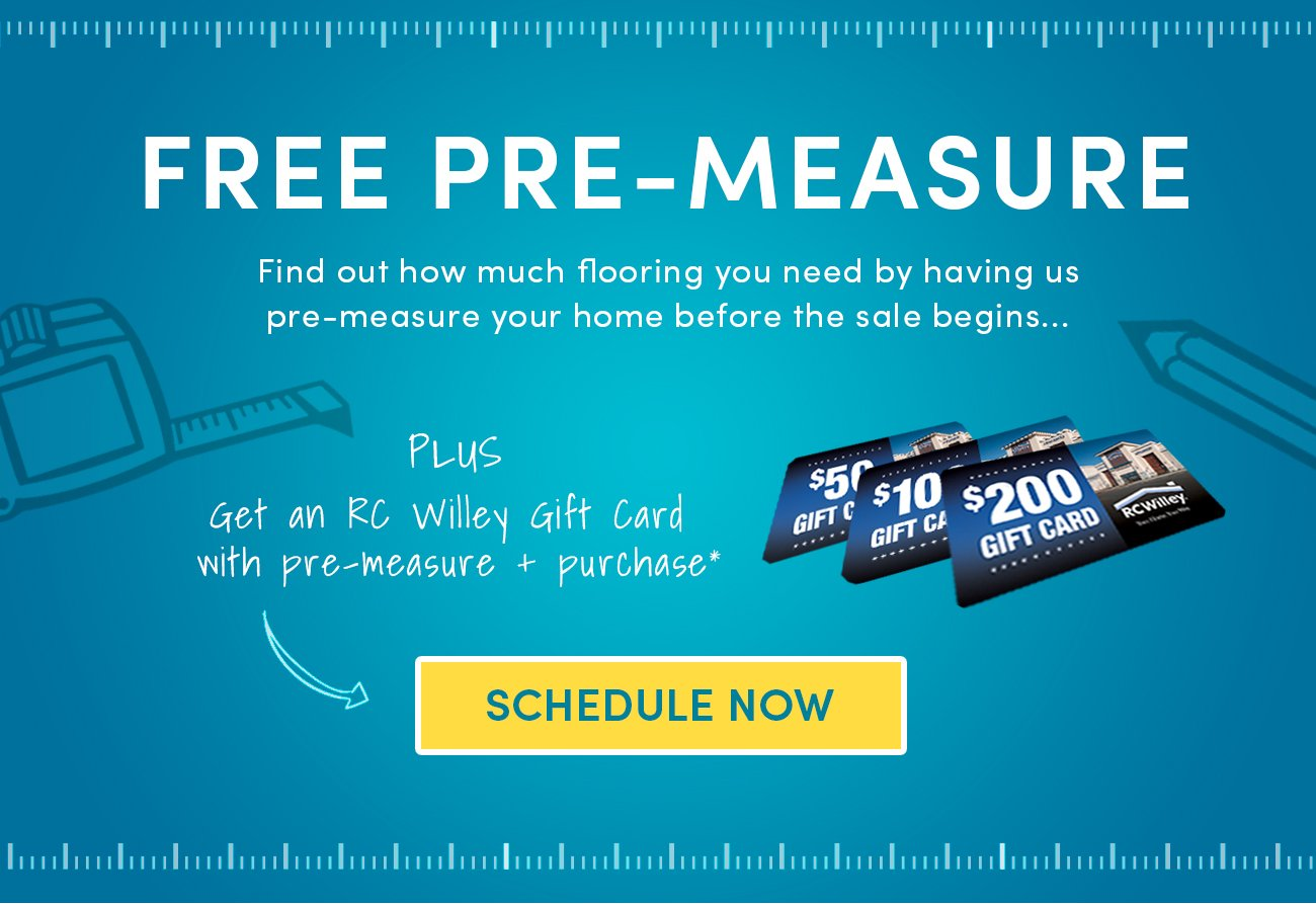 Free Pre-Measure before the sale begins , plus, Get an RC Willey Gift Card with Pre-Measure and purchase* Schedule Now