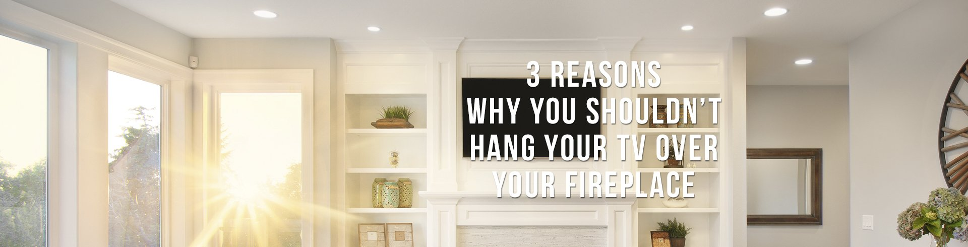 3 Reasons Why You Shouldn't Hang Your TV Over the Fireplace