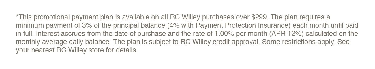Disclaimer information -*This promotional payment plan is available on all RC Willey purchases over $299. The plan requires a minimum payment of 3% of the principal balance (4% with Payment Protection Insurance) each month until paid in full. Interest accrues from the date of purchase and the rate of 1.00% per month (APR 12%) calculated on the monthly average daily balance. The plan is subject to RC Willey credit approval. Some restrictions apply. See your nearest RC Willey store for details.