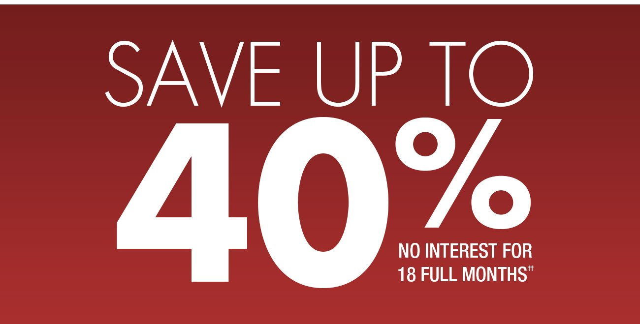 Save up to 40% and get no interest for 18 full months