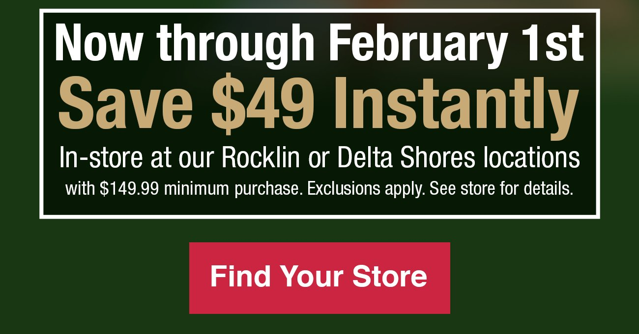 Now through February 1st save $49 in-store at our Rocklin and Delta Shores with a $149.99 minimum purchase