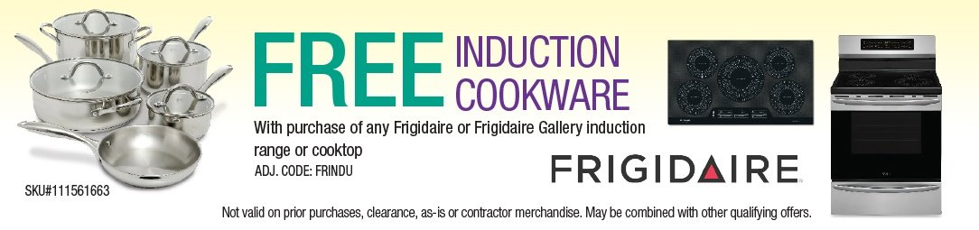 Free Induction Cookware with purchase ofany Frigidaire induction range or cooktop