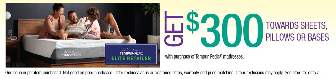 Get up to $300 towards Sheets, Pillows or Bases with purchase of a Tempurpedic Mattress