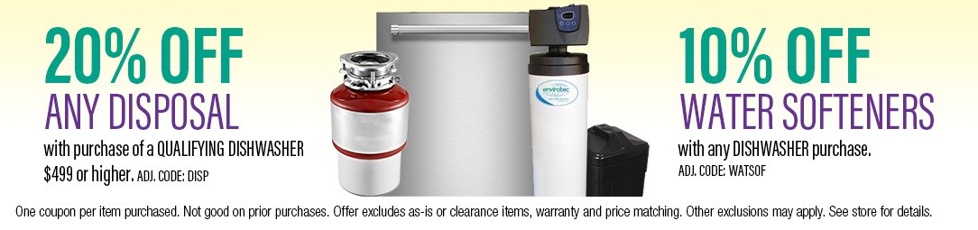 20% off any disposal with dishwasher purchase of $499 or higher. 10% off water softeners with any dishwasher purchase