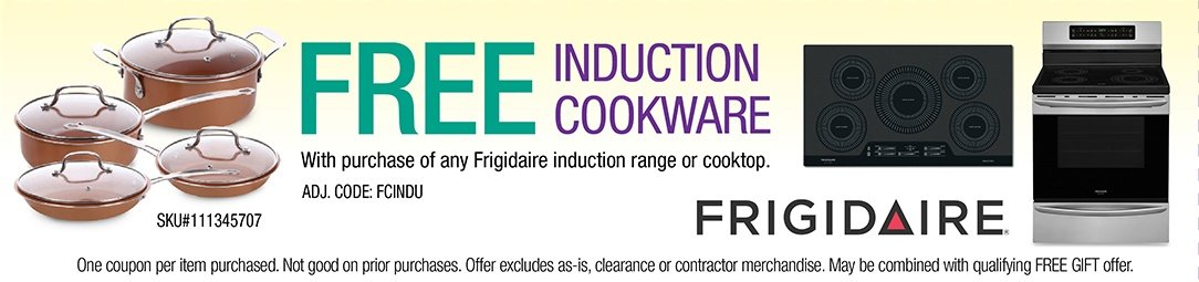 Free Induction Cookware with purchase of any Frigidaire Induction Range or Cooktop