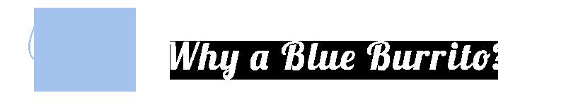 Why a Blue Burrito?