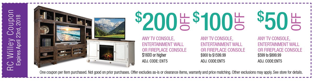 $200 off any TV Console, entertainment wall or fireplace console $1600 or higher. $100 off any TV console, Entertainment wall or Fireplace Console $900 to $1599.99, $50 off any TV console, entertainment wall or fireplace console, $599 to $899.99.