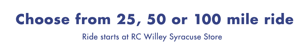 Choose from 25, 50, or 100 Mile Ride. Ride starts at RC Willey Syracuse Store.