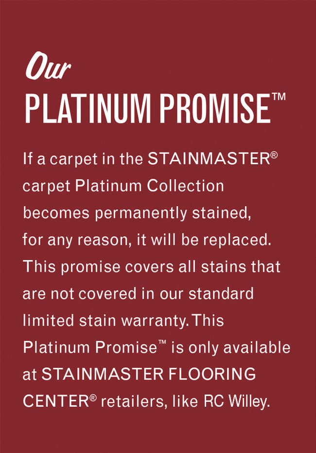 Our Platinum Promise. If a carpet in the Stainmaster carpet Platinum Collection becomes permanently stained, for any reason, it will be replaced. This promise covers all stains that are not covered in our standard limited stain warranty. This Platinum Promise is only available at Stainmaster Flooring Center retailers, like this one.