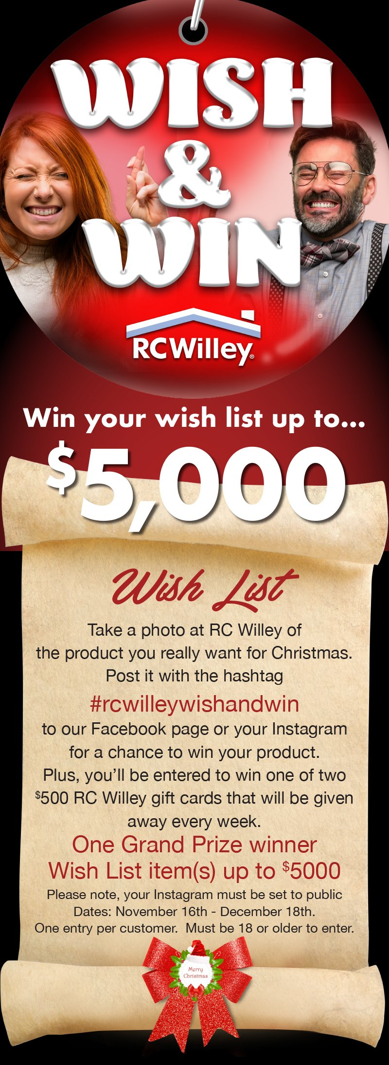 RC Willey's Wish and Win. You could win your wish list up to $5,000. Take a photo at RC Willey of the product you really want for Christmas. Post it with the hashtag #rcwilleywishandwin to our Facebook or your Instagram for a chance to win your product. Plus, you'll be entered to win one of two $500 RC Willey gift cards that will be given away every week. One Grand Prize winner Wish List item(s) up to $5000. Please note, your Instagram must be set to public.Dates: November 16th - December 18th. One entry per customer. Must be 18 or older to enter.
